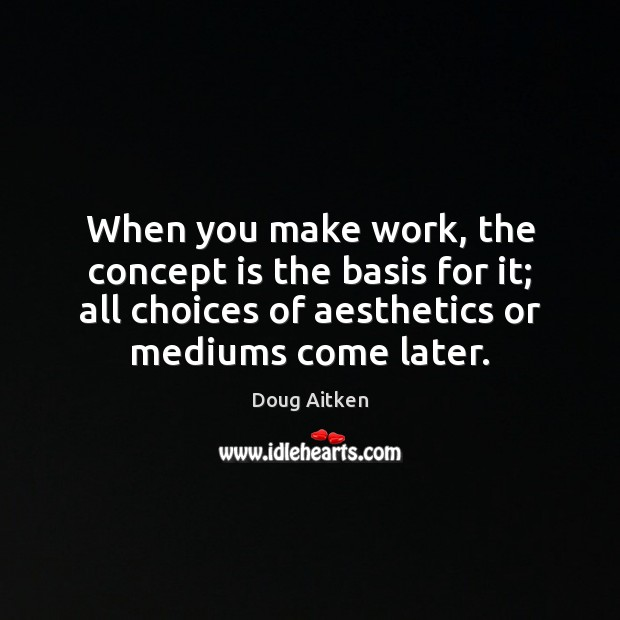 When you make work, the concept is the basis for it; all Image