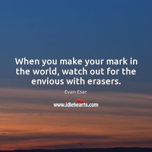 When you make your mark in the world, watch out for the envious with erasers. Image