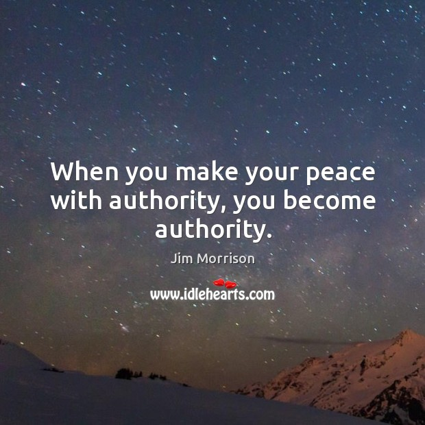 When you make your peace with authority, you become authority. Image