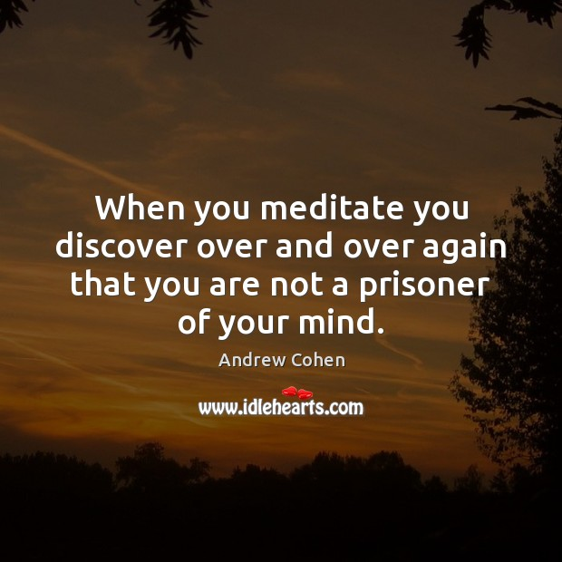 When you meditate you discover over and over again that you are Image