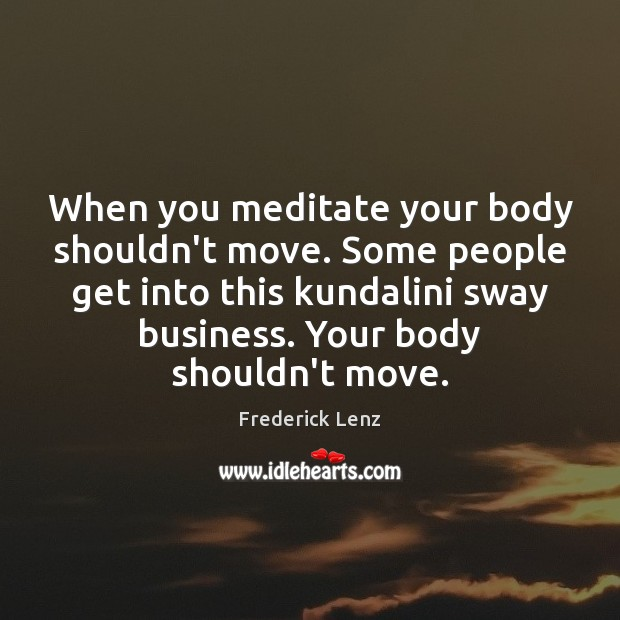 When you meditate your body shouldn't move. Some people get into this Image