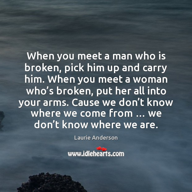 When you meet a man who is broken, pick him up and Laurie Anderson Picture Quote