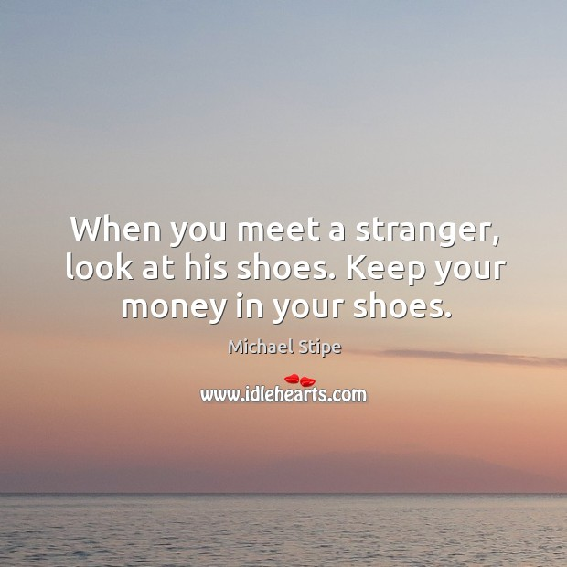 When you meet a stranger, look at his shoes. Keep your money in your shoes. Michael Stipe Picture Quote