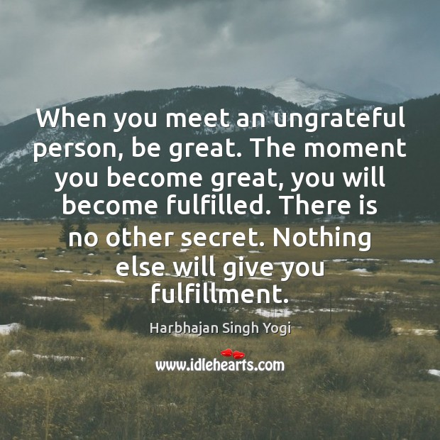 When you meet an ungrateful person, be great. The moment you become Harbhajan Singh Yogi Picture Quote