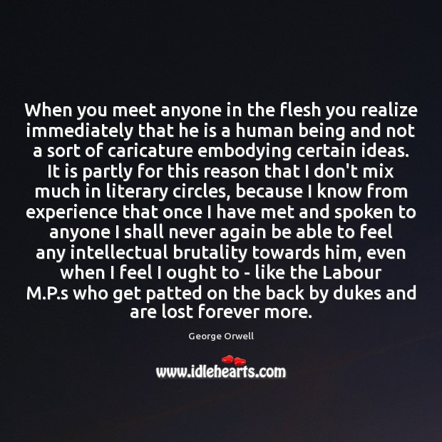 When you meet anyone in the flesh you realize immediately that he George Orwell Picture Quote