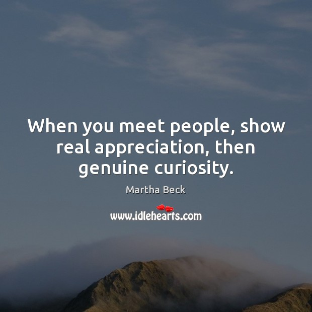 When you meet people, show real appreciation, then genuine curiosity. Martha Beck Picture Quote