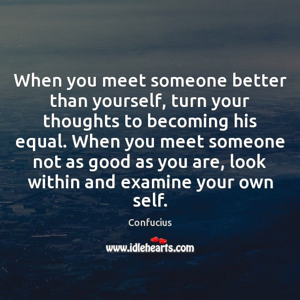Image, When you meet someone better than yourself, turn your thoughts to becoming his equal.