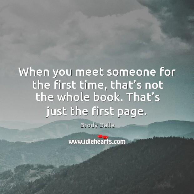 When you meet someone for the first time, that's not the whole book. That's just the first page. Image