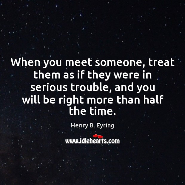 When you meet someone, treat them as if they were in serious Henry B. Eyring Picture Quote