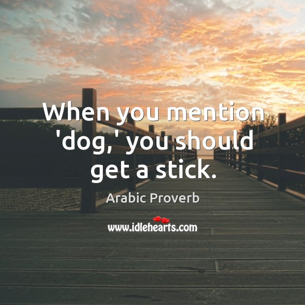 When you mention 'dog,' you should get a stick. Arabic Proverbs Image