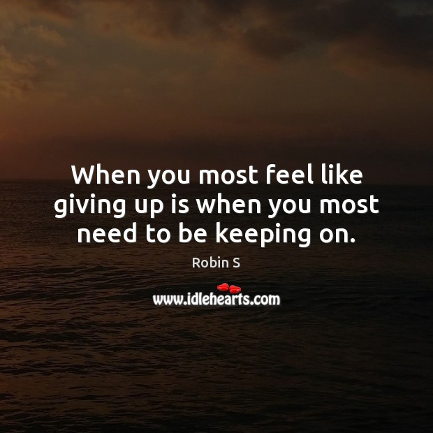 When you most feel like giving up is when you most need to be keeping on. Robin S Picture Quote
