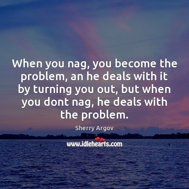 When you nag, you become the problem, an he deals with it Image
