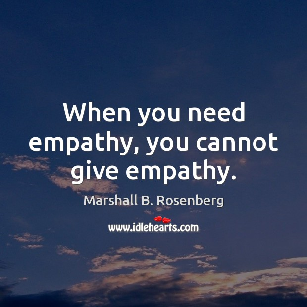When you need empathy, you cannot give empathy. Marshall B. Rosenberg Picture Quote