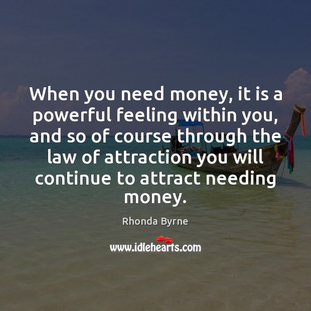 When you need money, it is a powerful feeling within you, and Rhonda Byrne Picture Quote