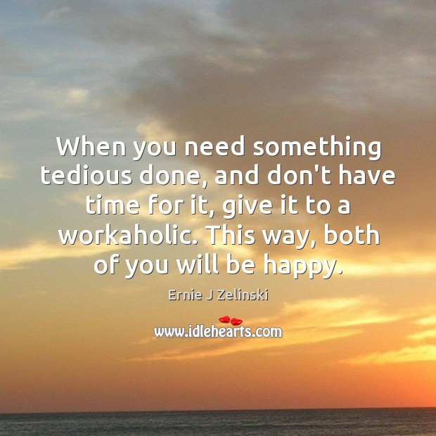 When you need something tedious done, and don't have time for it, Ernie J Zelinski Picture Quote