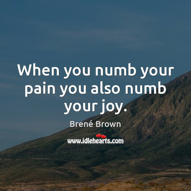 Image, When you numb your pain you also numb your joy.
