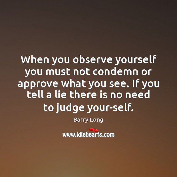 When you observe yourself you must not condemn or approve what you Barry Long Picture Quote