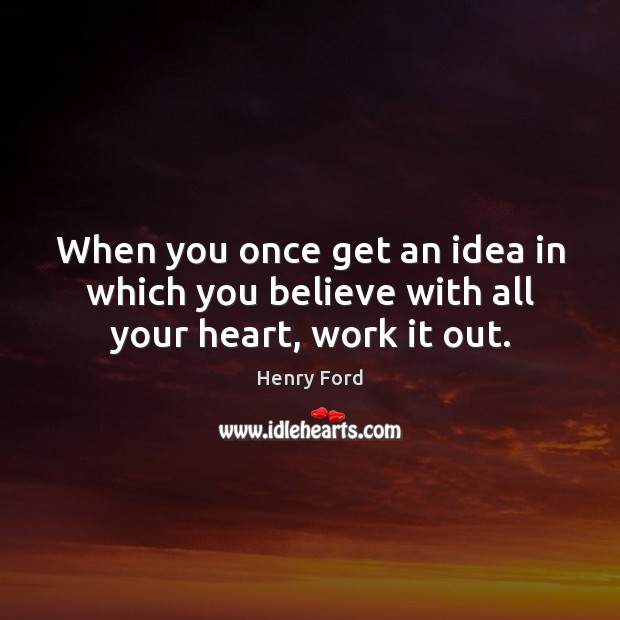 Image, When you once get an idea in which you believe with all your heart, work it out.