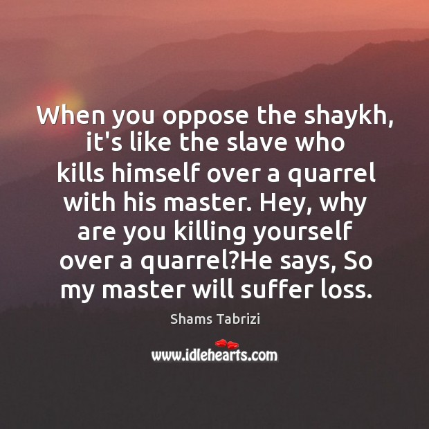 When you oppose the shaykh, it's like the slave who kills himself Image