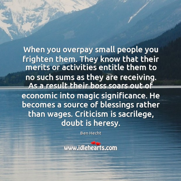 Image, When you overpay small people you frighten them. They know that their