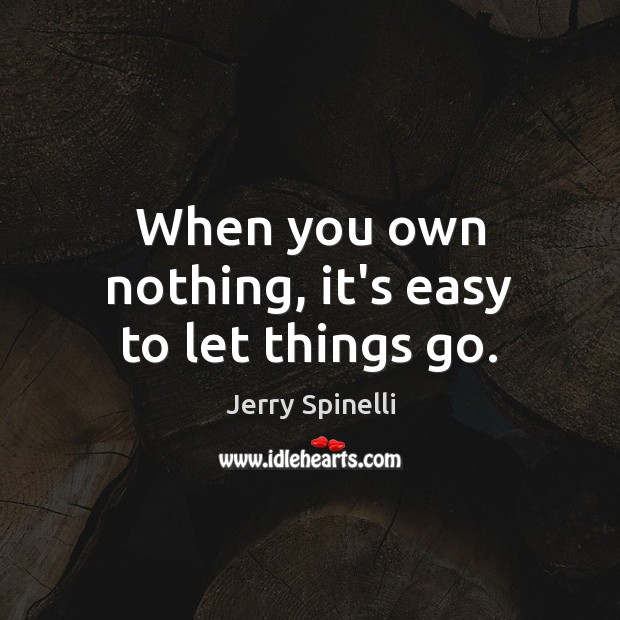 When you own nothing, it's easy to let things go. Jerry Spinelli Picture Quote