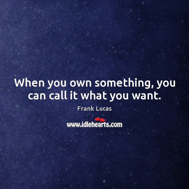 When you own something, you can call it what you want. Image