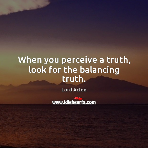 When you perceive a truth, look for the balancing truth. Image