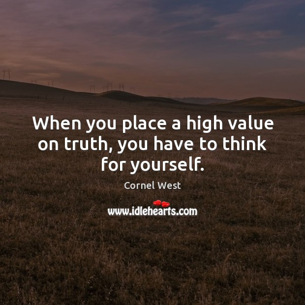 Image, When you place a high value on truth, you have to think for yourself.