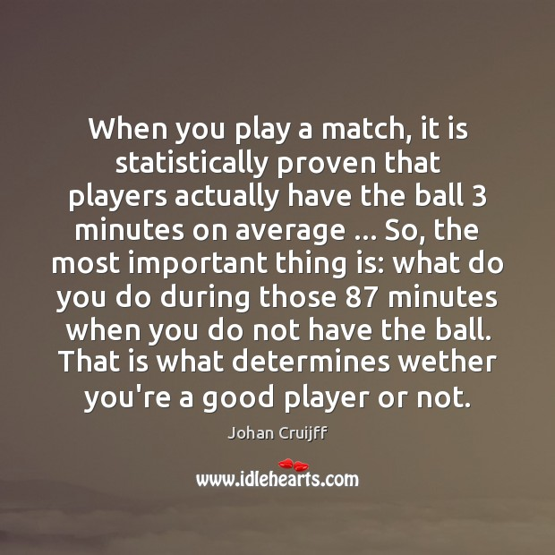 When you play a match, it is statistically proven that players actually Johan Cruijff Picture Quote