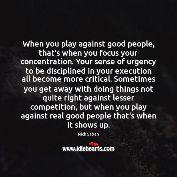 Nick Saban Picture Quote image saying: When you play against good people, that's when you focus your concentration.