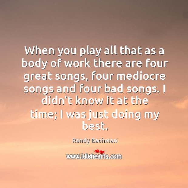 When you play all that as a body of work there are four great songs, four mediocre songs Randy Bachman Picture Quote
