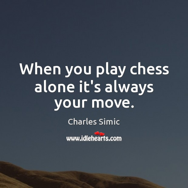 When you play chess alone it's always your move. Charles Simic Picture Quote