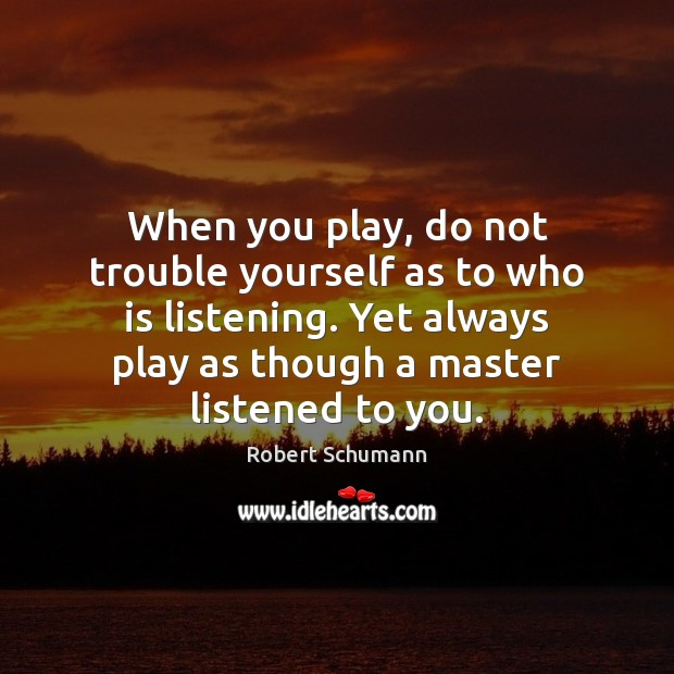 Image, When you play, do not trouble yourself as to who is listening.