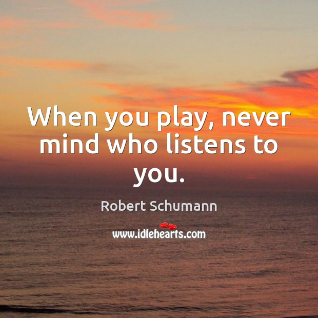 Image, When you play, never mind who listens to you.