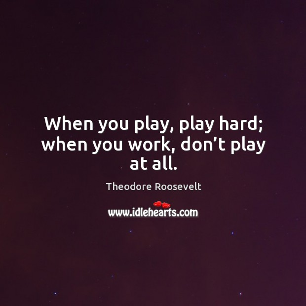 Image, When you play, play hard; when you work, don't play at all.