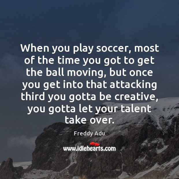 When you play soccer, most of the time you got to get Freddy Adu Picture Quote
