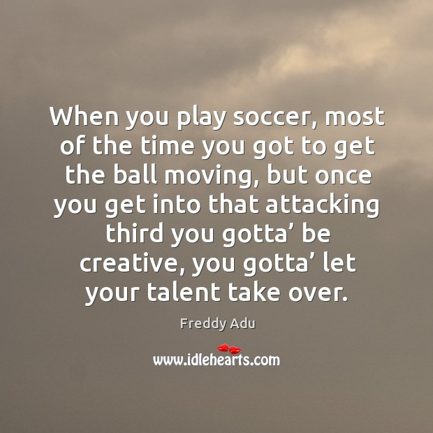 When you play soccer, most of the time you got to get the ball moving, but once you get into Freddy Adu Picture Quote