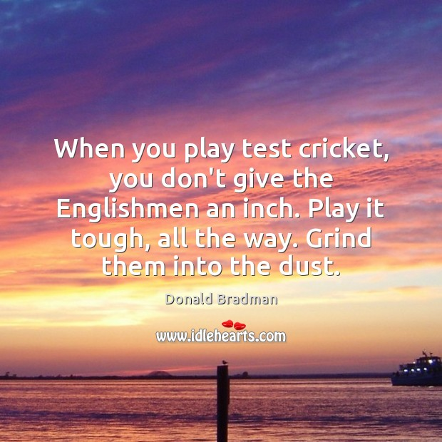 Image, When you play test cricket, you don't give the Englishmen an inch.