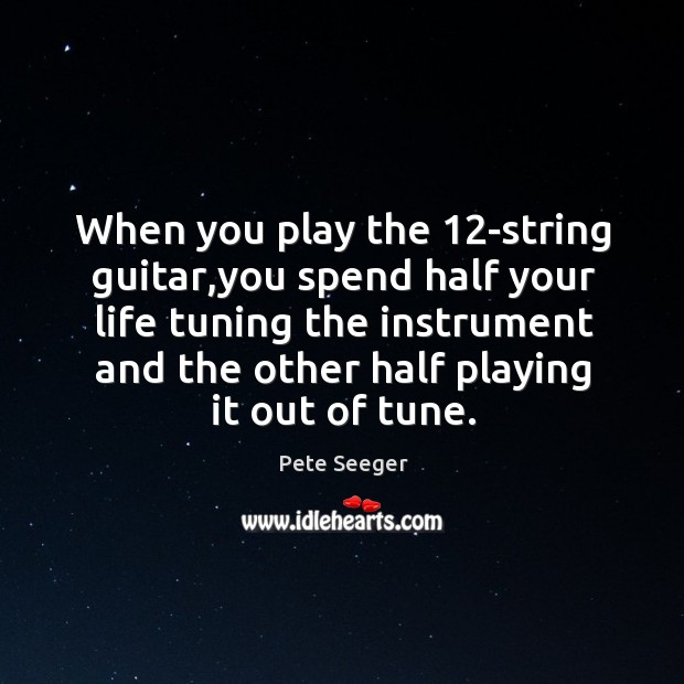 When you play the 12-string guitar,you spend half your life tuning Image