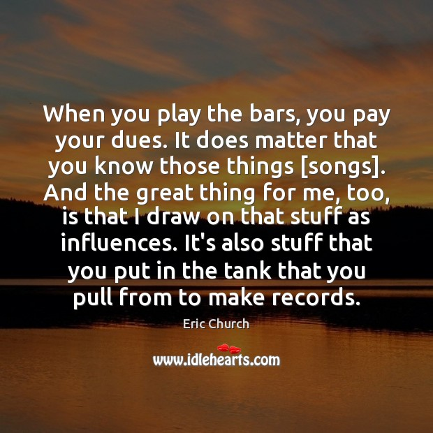 When you play the bars, you pay your dues. It does matter Eric Church Picture Quote