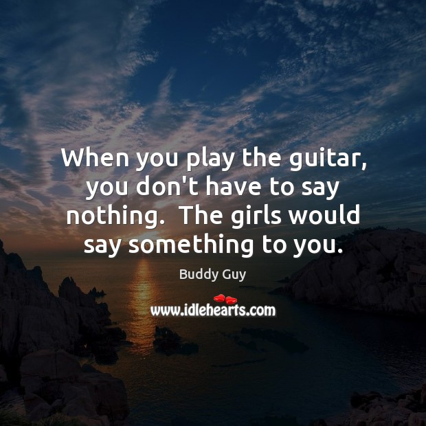 Image, When you play the guitar, you don't have to say nothing.  The