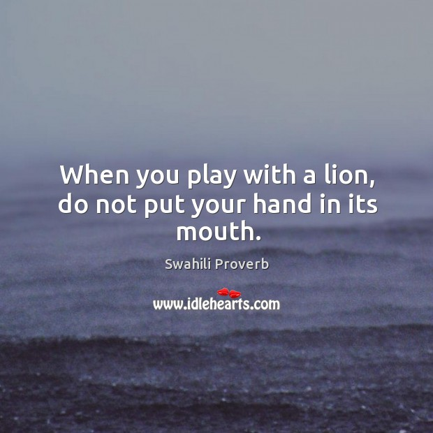 When you play with a lion, do not put your hand in its mouth. Swahili Proverbs Image