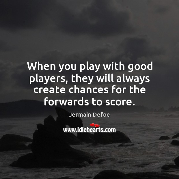 When you play with good players, they will always create chances for Image