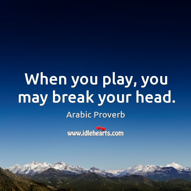 When you play, you may break your head. Arabic Proverbs Image
