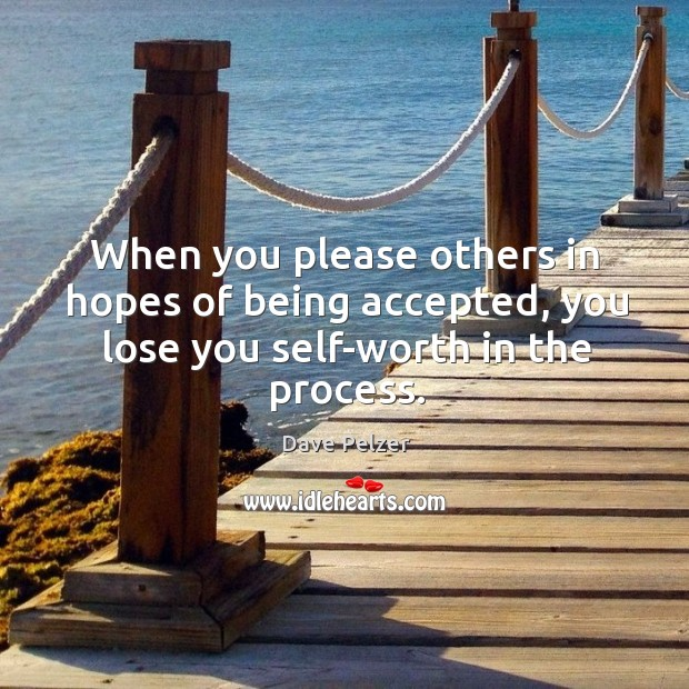 When you please others in hopes of being accepted, you lose you self-worth in the process. Dave Pelzer Picture Quote