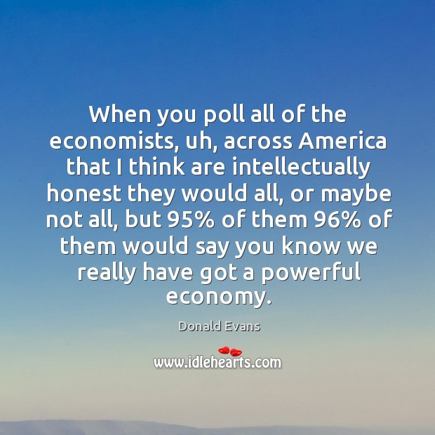 When you poll all of the economists, uh, across america that I think are intellectually Donald Evans Picture Quote