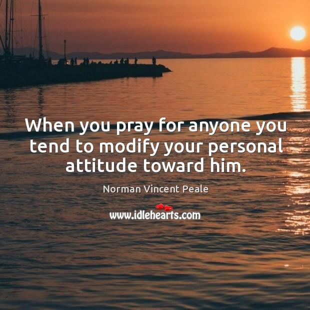 When you pray for anyone you tend to modify your personal attitude toward him. Image
