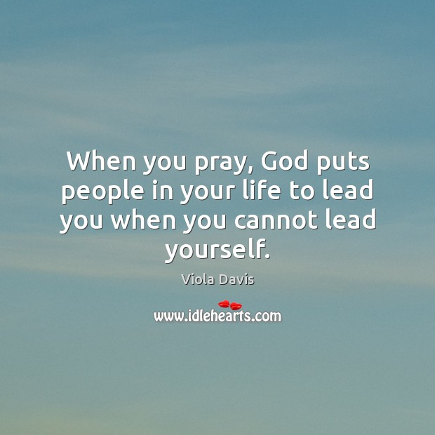 When you pray, God puts people in your life to lead you when you cannot lead yourself. Viola Davis Picture Quote