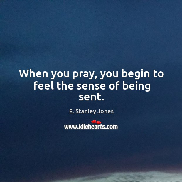 When you pray, you begin to feel the sense of being sent. E. Stanley Jones Picture Quote
