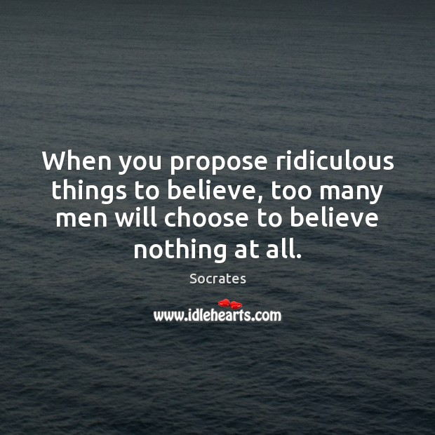 When you propose ridiculous things to believe, too many men will choose Socrates Picture Quote